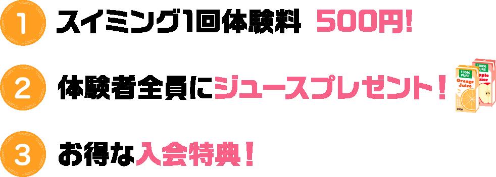 ①スイミング1回体験料 500円②体験者全員にジュースプレゼント!③お得な入会特典!!